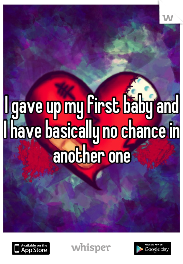 I gave up my first baby and I have basically no chance in another one