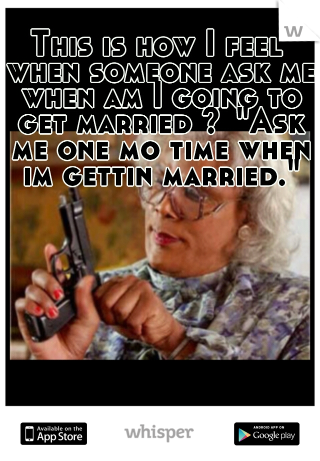 """This is how I feel when someone ask me when am I going to get married ? """"Ask me one mo time when im gettin married."""""""