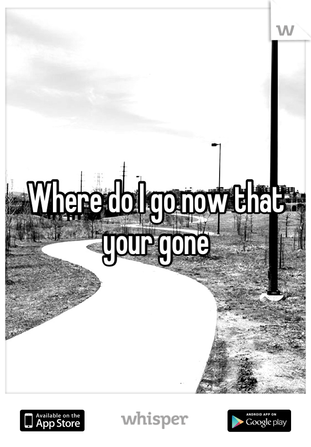 Where do I go now that your gone