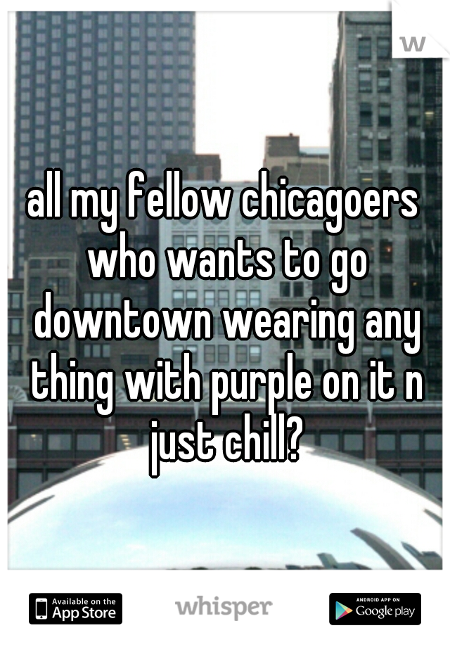 all my fellow chicagoers who wants to go downtown wearing any thing with purple on it n just chill?