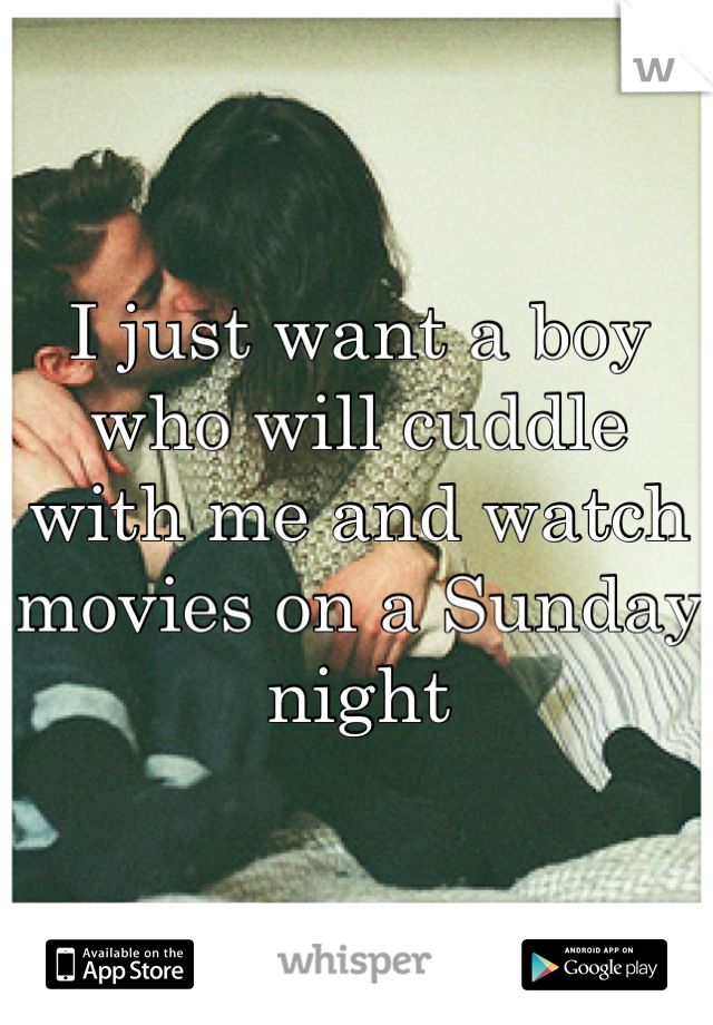 I just want a boy who will cuddle with me and watch movies on a Sunday night