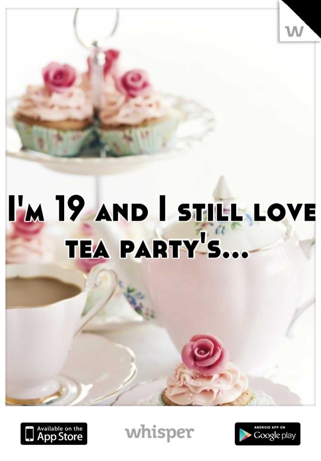 I'm 19 and I still love tea party's...