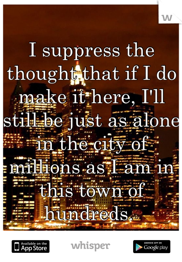 I suppress the thought that if I do make it here, I'll still be just as alone in the city of millions as I am in this town of hundreds.