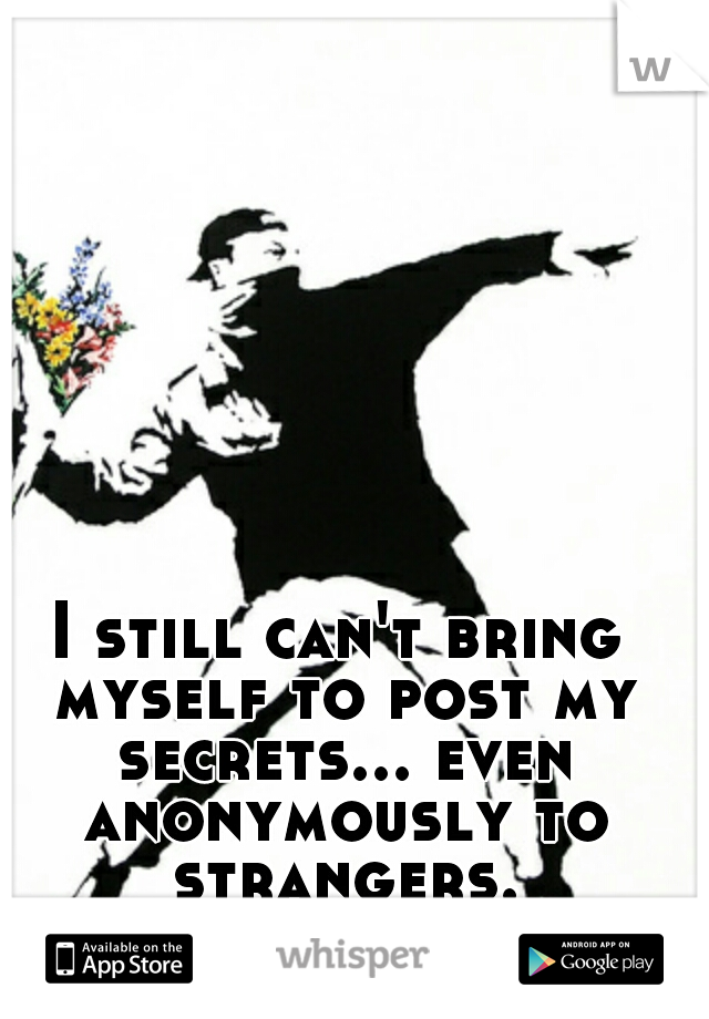 I still can't bring myself to post my secrets... even anonymously to strangers.