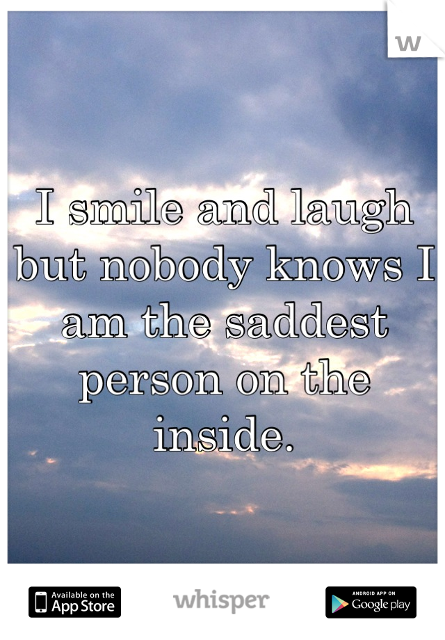 I smile and laugh but nobody knows I am the saddest person on the inside.