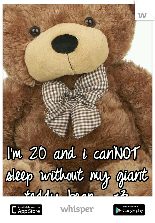 I'm 20 and i canNOT sleep without my giant teddy bear.  <3