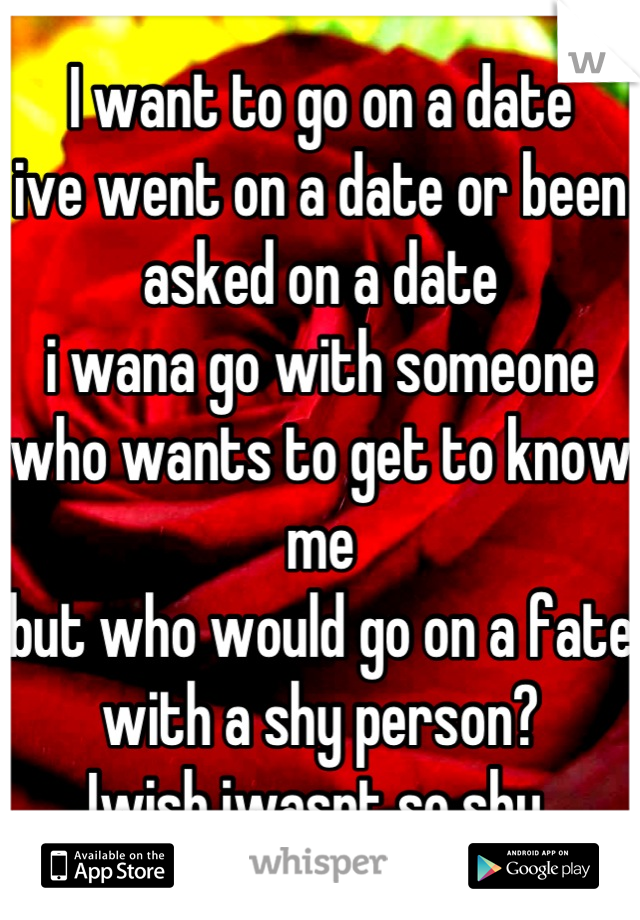 I want to go on a date  ive went on a date or been asked on a date i wana go with someone who wants to get to know me  but who would go on a fate with a shy person?  Iwish iwasnt so shy