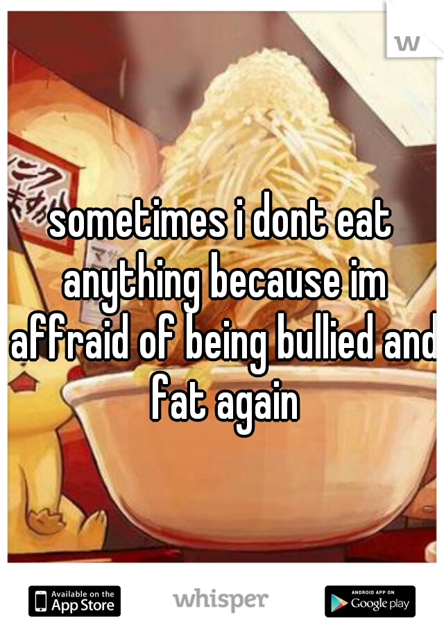 sometimes i dont eat anything because im affraid of being bullied and fat again