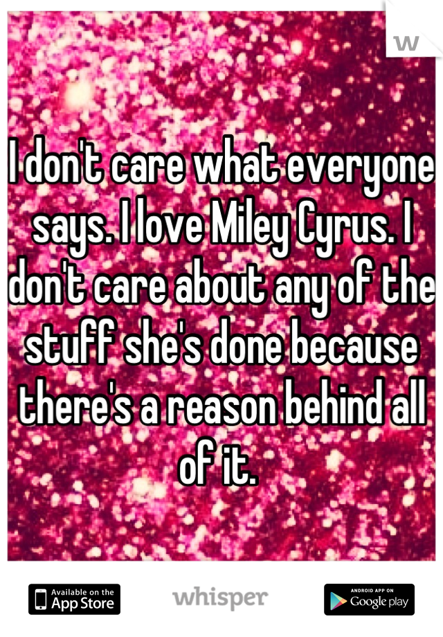 I don't care what everyone says. I love Miley Cyrus. I don't care about any of the stuff she's done because there's a reason behind all of it.