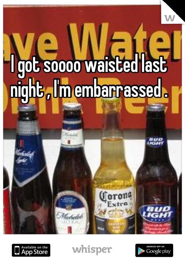 I got soooo waisted last night , I'm embarrassed .