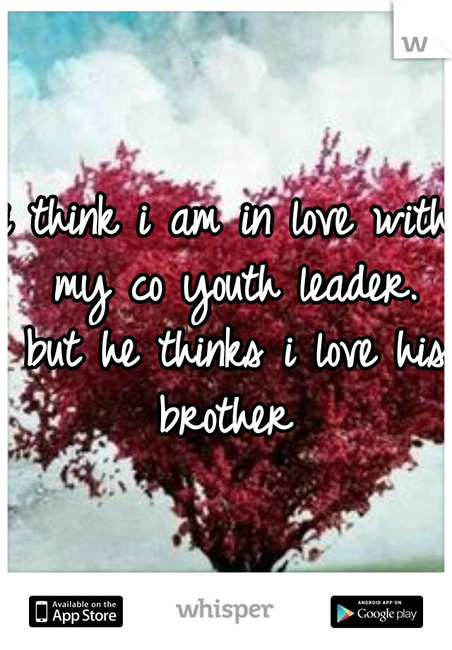 i think i am in love with my co youth leader. but he thinks i love his brother
