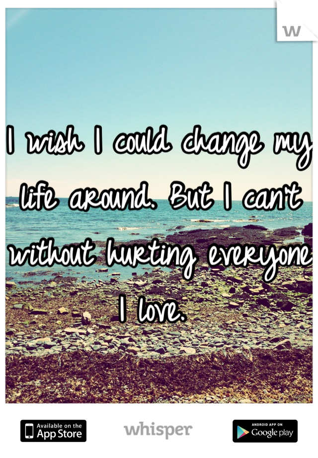 I wish I could change my life around. But I can't without hurting everyone I love.