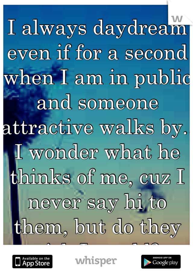 I always daydream even if for a second when I am in public and someone attractive walks by.. I wonder what he thinks of me, cuz I never say hi to them, but do they wish I would?