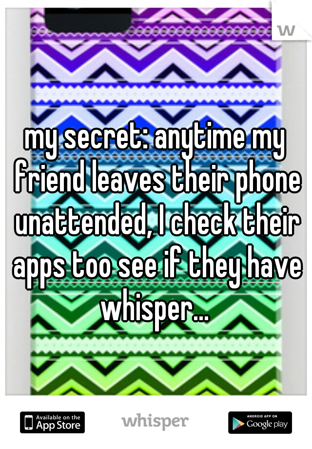 my secret: anytime my friend leaves their phone unattended, I check their apps too see if they have whisper...