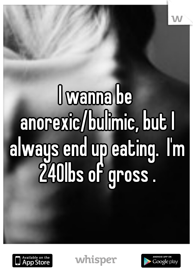 I wanna be anorexic/bulimic, but I always end up eating.  I'm 240lbs of gross .
