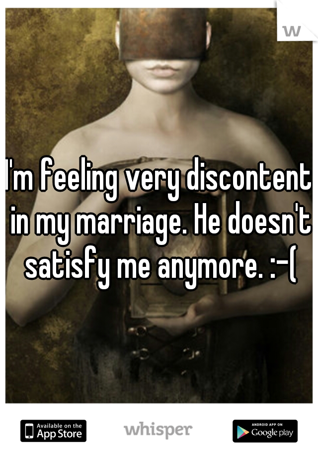I'm feeling very discontent in my marriage. He doesn't satisfy me anymore. :-(