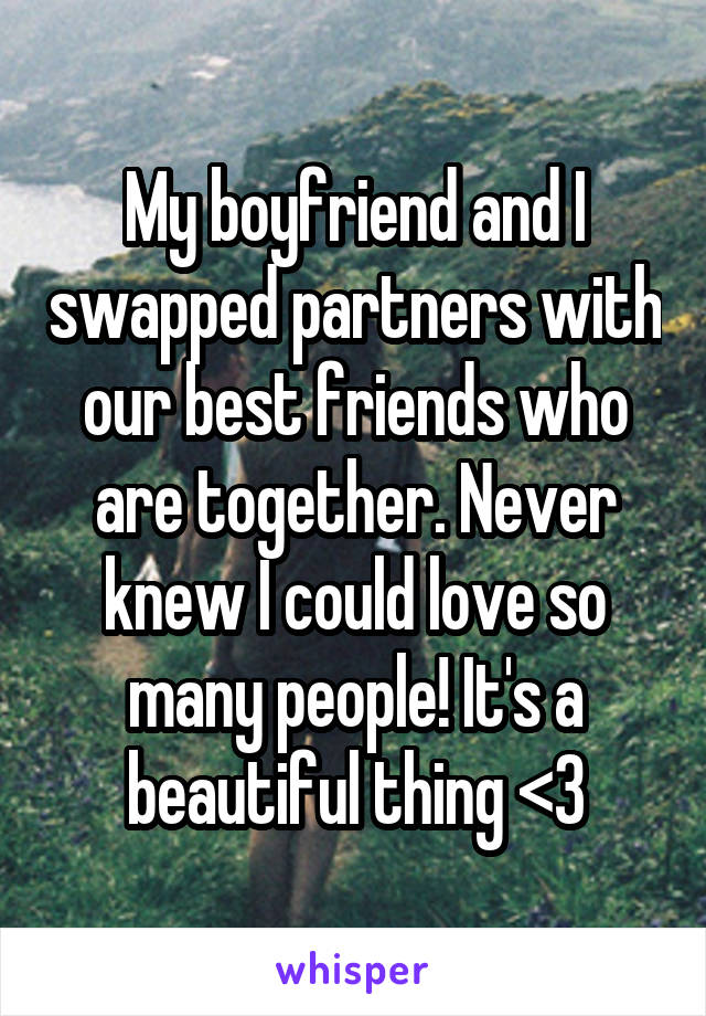My boyfriend and I swapped partners with our best friends who are together. Never knew I could love so many people! It's a beautiful thing <3