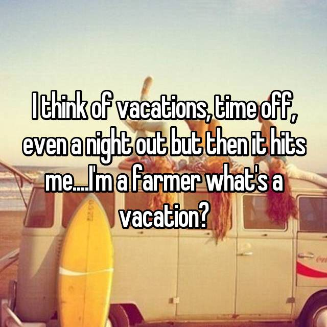 I think of vacations, time off, even a night out but then it hits me....I'm a farmer what's a vacation?