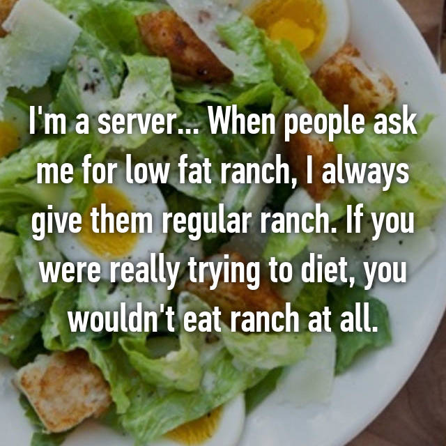 I'm a server... When people ask me for low fat ranch, I always give them regular ranch. If you were really trying to diet, you wouldn't eat ranch at all.