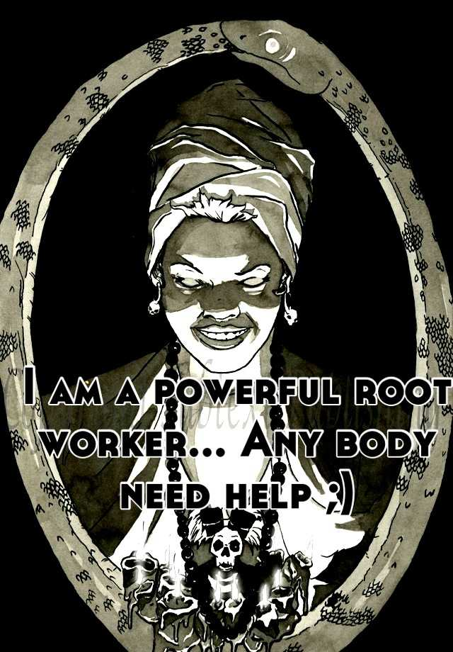 I am a powerful root worker    Any body need help
