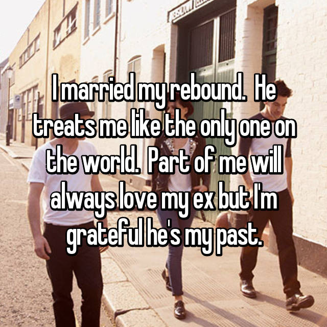 I married my rebound.  He treats me like the only one on the world.  Part of me will always love my ex but I'm grateful he's my past.