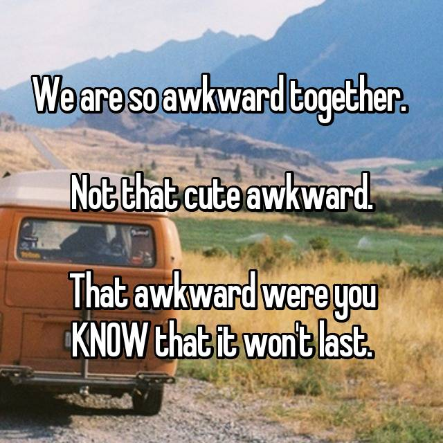 We are so awkward together.   Not that cute awkward.  That awkward were you KNOW that it won't last.
