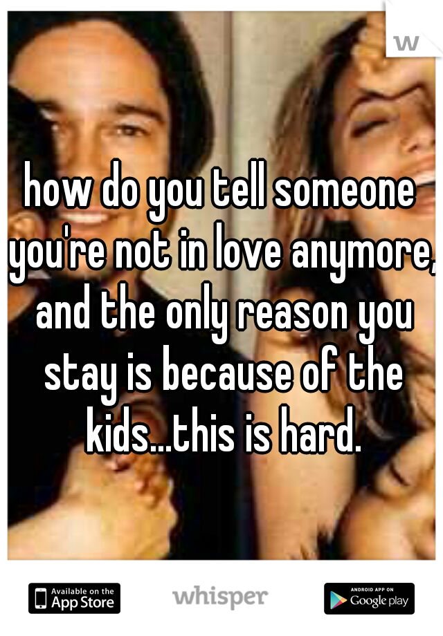 how do you tell someone you're not in love anymore, and the only reason you stay is because of the kids...this is hard.