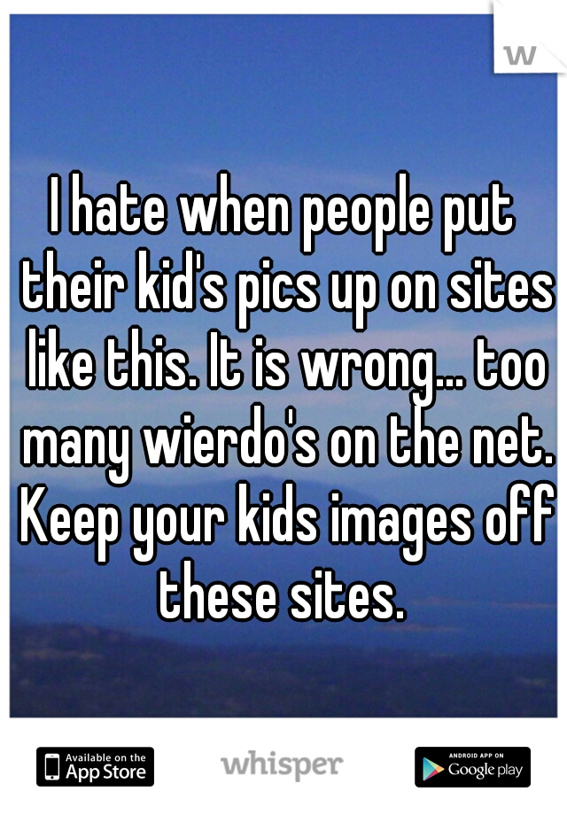 I hate when people put their kid's pics up on sites like this. It is wrong... too many wierdo's on the net. Keep your kids images off these sites.