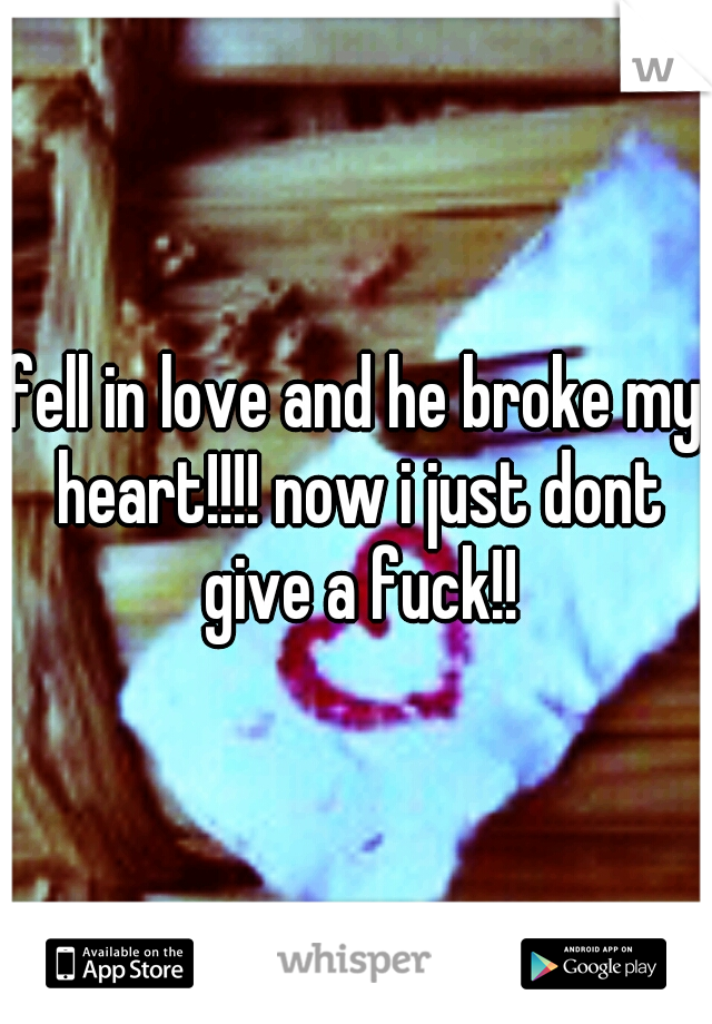 fell in love and he broke my heart!!!! now i just dont give a fuck!!