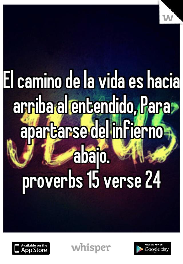 El camino de la vida es hacia arriba al entendido, Para apartarse del infierno abajo. proverbs 15 verse 24