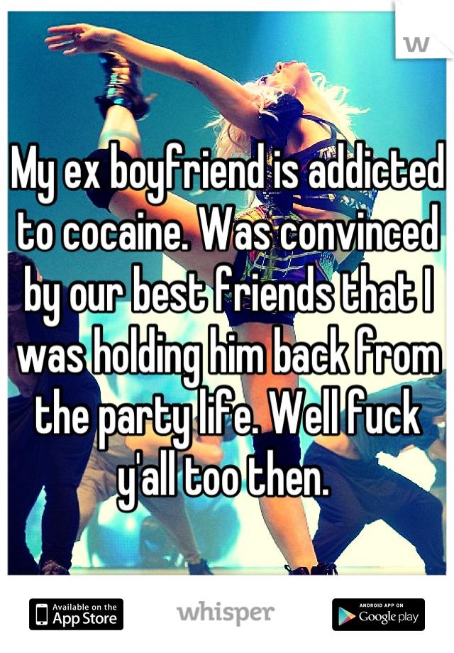 My ex boyfriend is addicted to cocaine. Was convinced by our best friends that I was holding him back from the party life. Well fuck y'all too then.