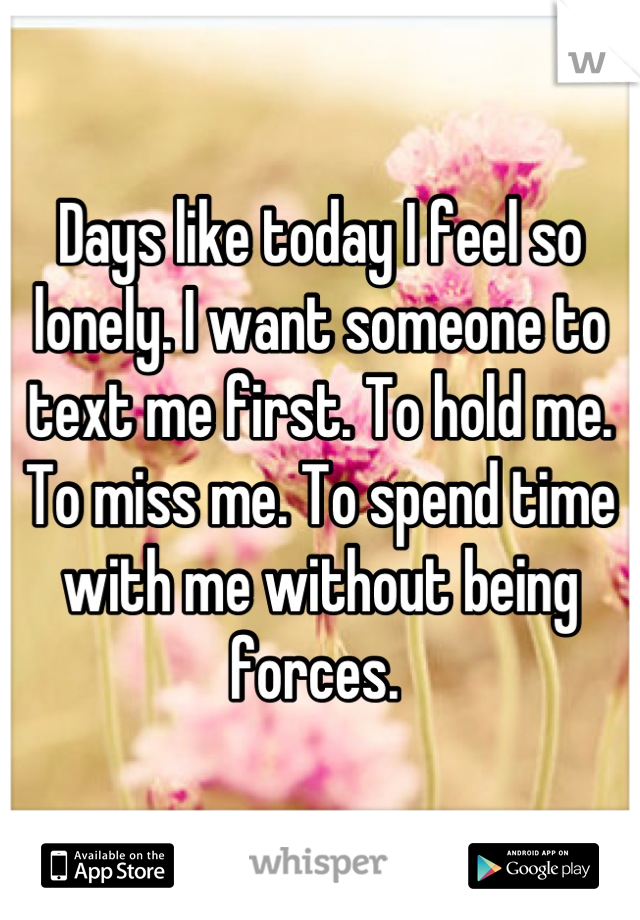 Days like today I feel so lonely. I want someone to text me first. To hold me. To miss me. To spend time with me without being forces.