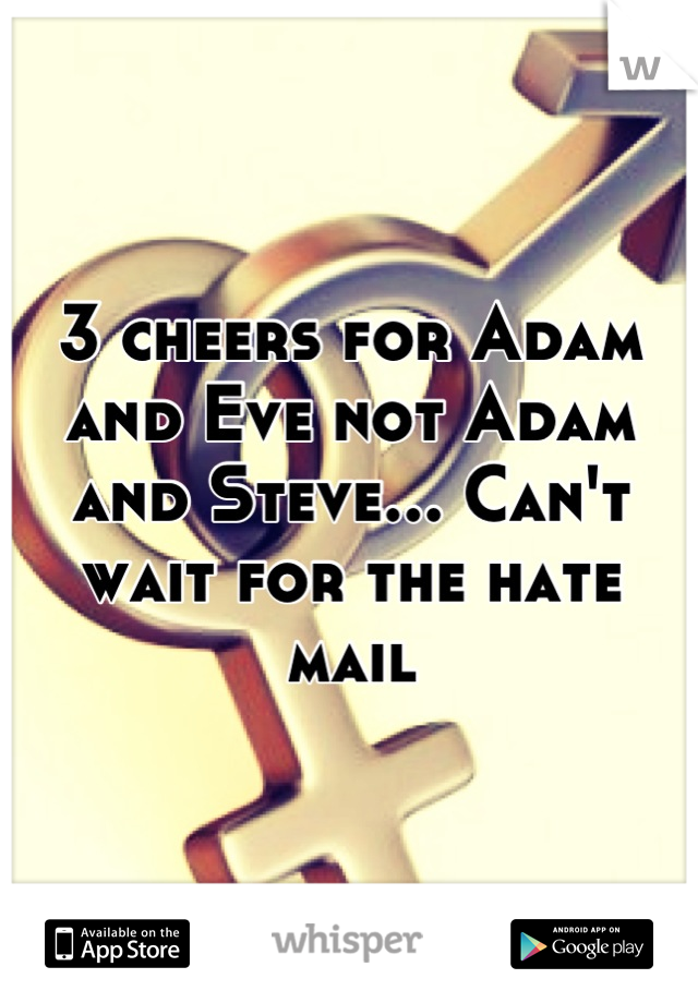 3 cheers for Adam and Eve not Adam and Steve... Can't wait for the hate mail