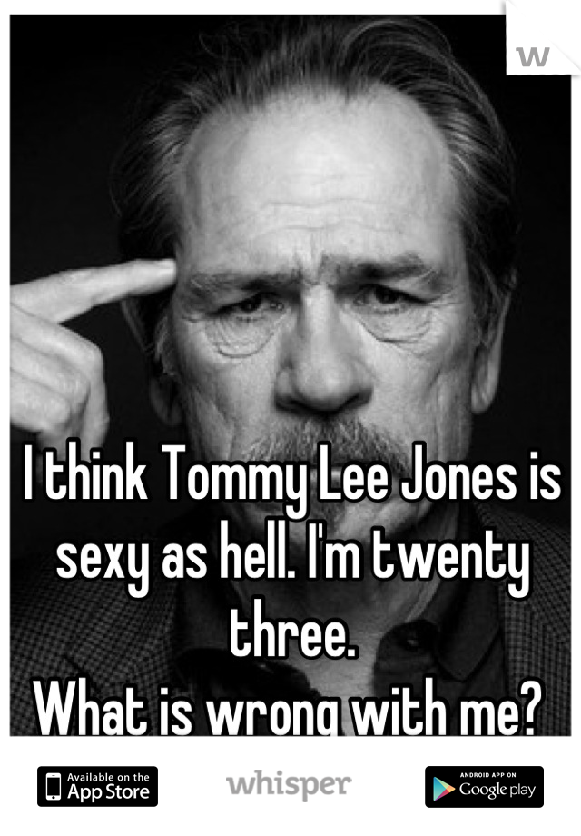 I think Tommy Lee Jones is sexy as hell. I'm twenty three. What is wrong with me?
