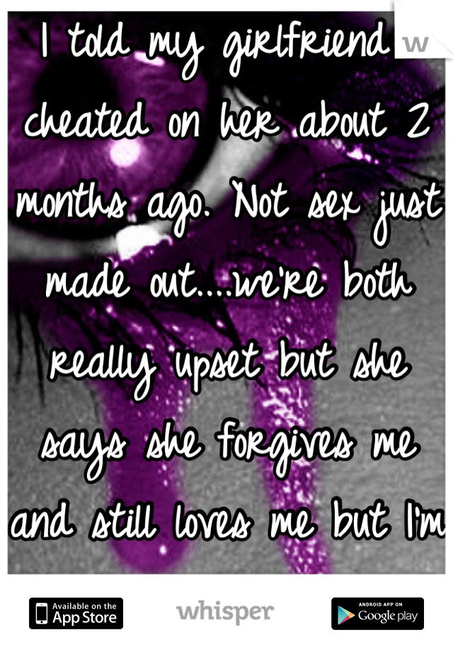I told my girlfriend I cheated on her about 2 months ago. Not sex just made out....we're both really upset but she says she forgives me and still loves me but I'm afraid that she'll break up w/ me....