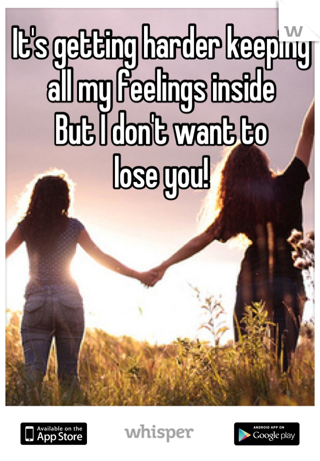 It's getting harder keeping all my feelings inside But I don't want to lose you!