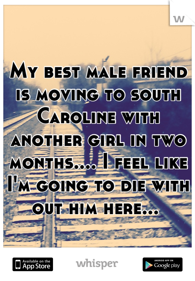 My best male friend is moving to south Caroline with another girl in two months.... I feel like I'm going to die with out him here...