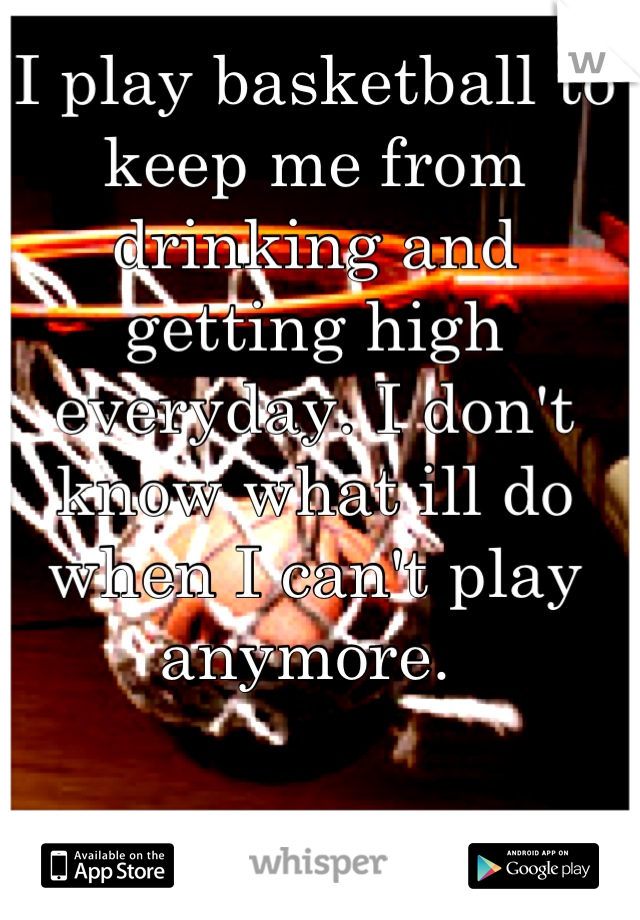 I play basketball to keep me from drinking and getting high everyday. I don't know what ill do when I can't play anymore.