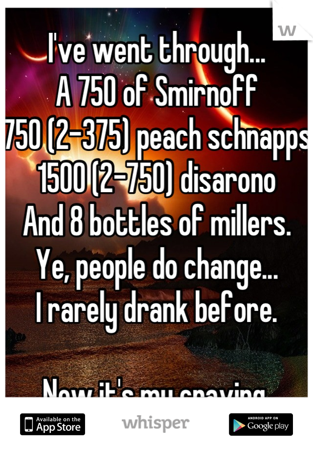 I've went through... A 750 of Smirnoff 750 (2-375) peach schnapps 1500 (2-750) disarono  And 8 bottles of millers. Ye, people do change... I rarely drank before.  Now it's my craving.