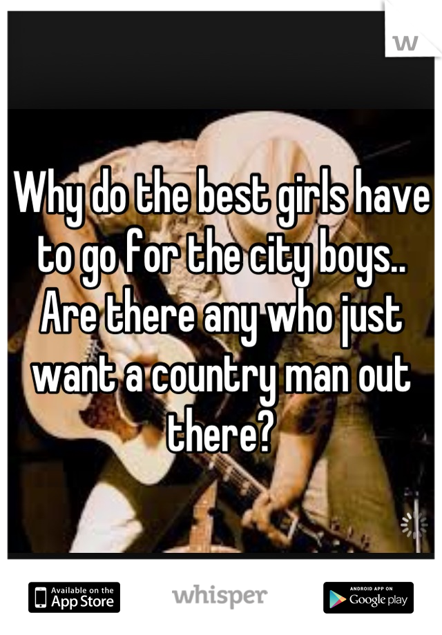 Why do the best girls have to go for the city boys.. Are there any who just want a country man out there?