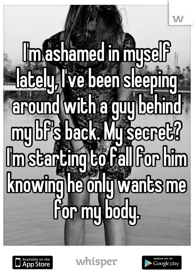 I'm ashamed in myself lately, I've been sleeping around with a guy behind my bf's back. My secret? I'm starting to fall for him knowing he only wants me for my body.
