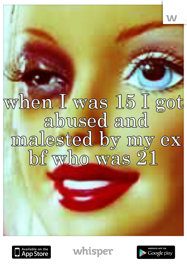 when I was 15 I got abused and malested by my ex bf who was 21