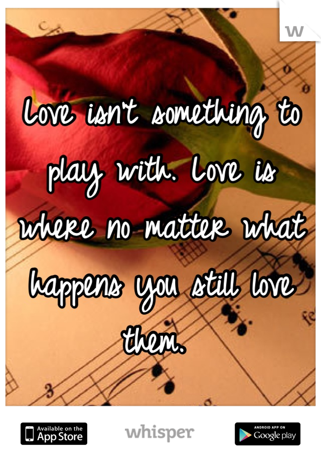 Love isn't something to play with. Love is where no matter what happens you still love them.