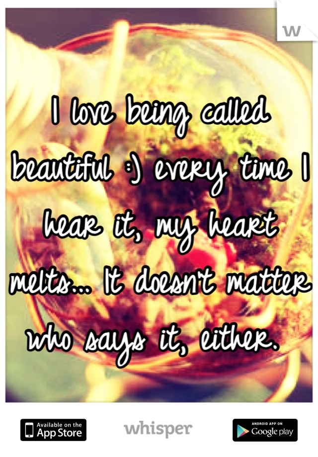 I love being called beautiful :) every time I hear it, my heart melts... It doesn't matter who says it, either.