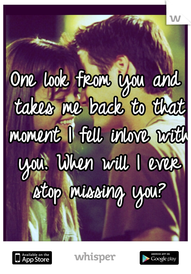 One look from you and takes me back to that moment I fell inlove with you. When will I ever stop missing you?