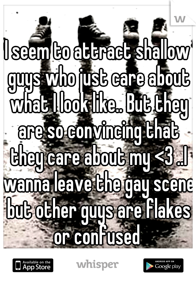 I seem to attract shallow guys who just care about what I look like.. But they are so convincing that they care about my <3 ..I wanna leave the gay scene but other guys are flakes or confused