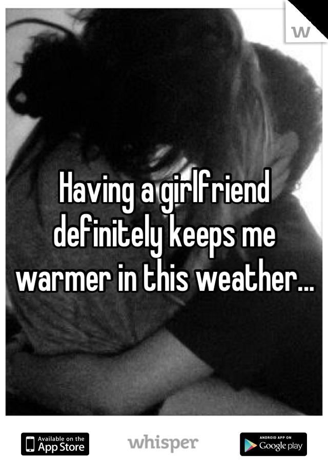 Having a girlfriend definitely keeps me warmer in this weather...