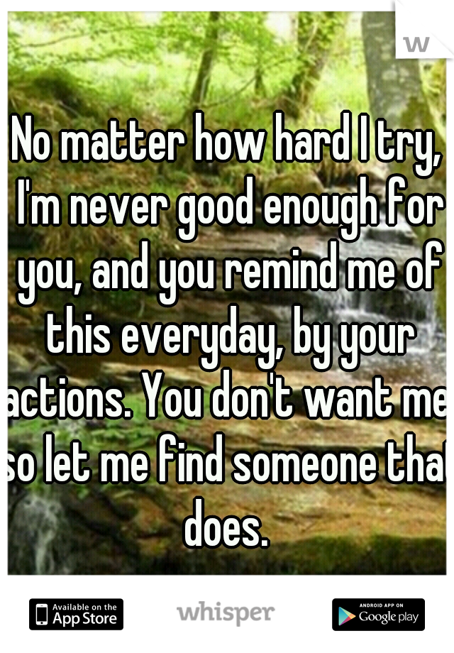 No matter how hard I try, I'm never good enough for you, and you remind me of this everyday, by your actions. You don't want me, so let me find someone that does.