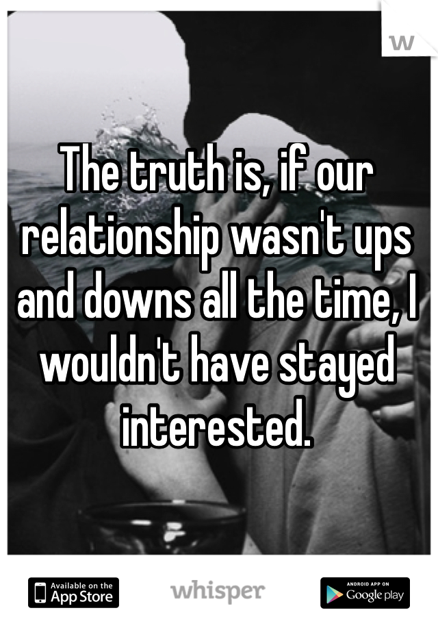 The truth is, if our relationship wasn't ups and downs all the time, I wouldn't have stayed interested.