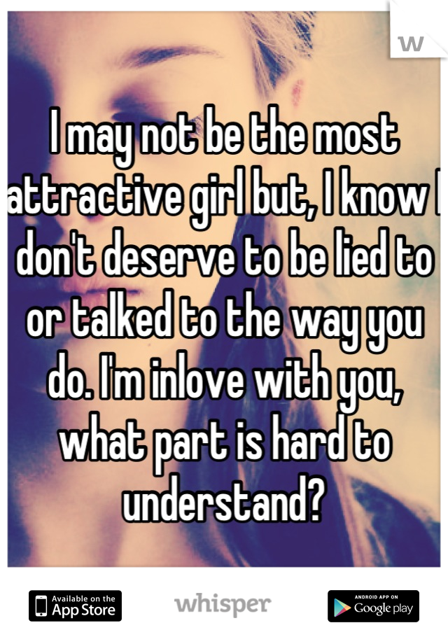 I may not be the most attractive girl but, I know I don't deserve to be lied to or talked to the way you do. I'm inlove with you, what part is hard to understand?